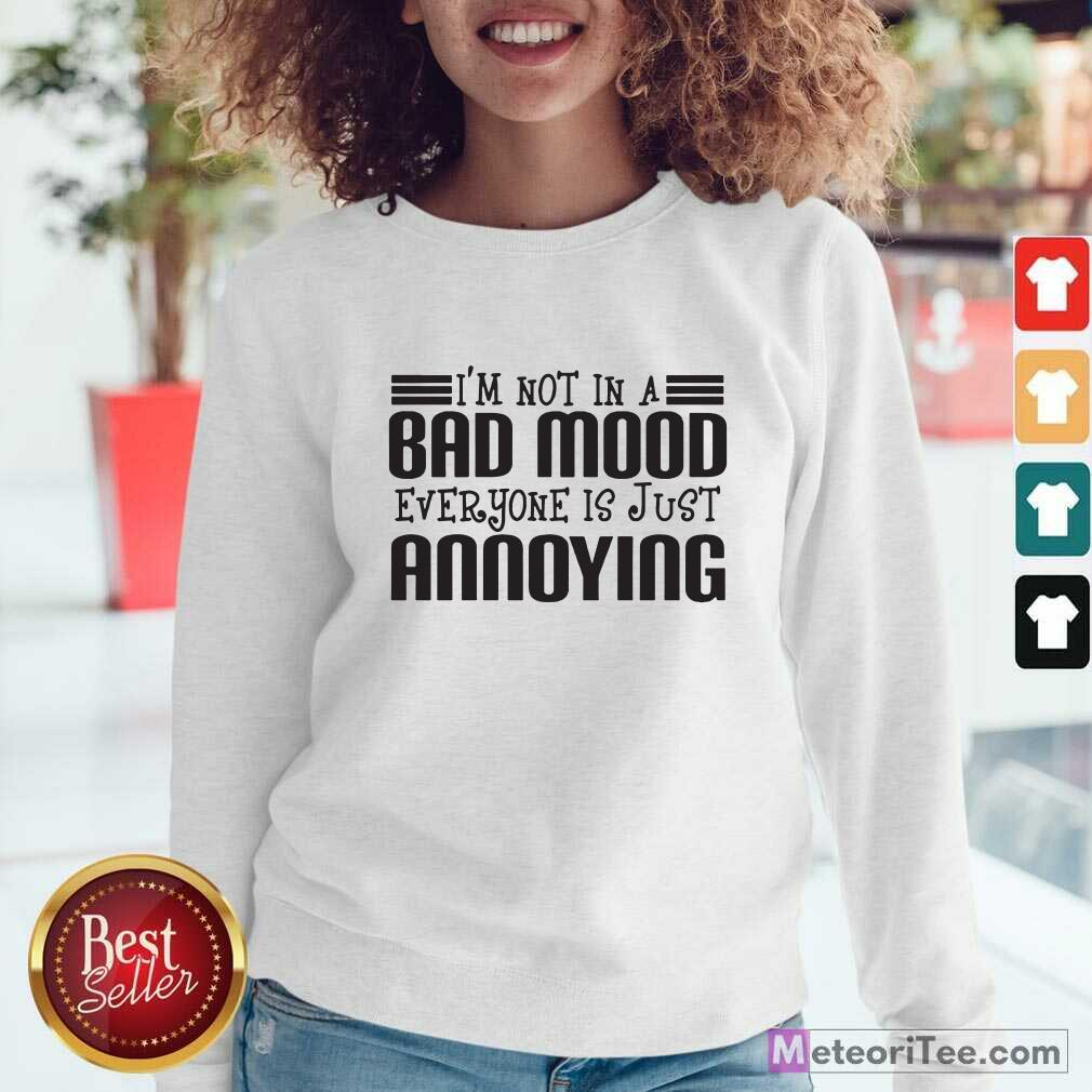 I'm Not In A Bad Mood Everyone Is Just Annoying Sweatshirt - Design By Meteoritee.com