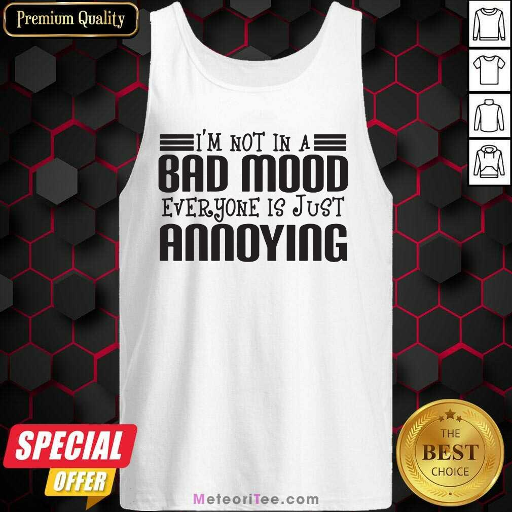 I'm Not In A Bad Mood Everyone Is Just Annoying Tank Top - Design By Meteoritee.com
