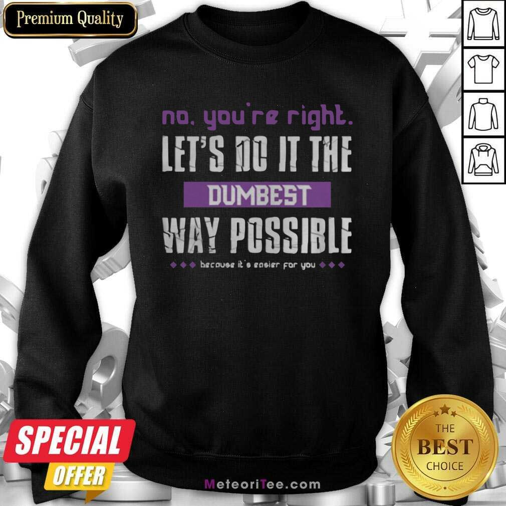 No You're Right Let's Do It The Dumbest Way Possible Sweatshirt- Design By Meteoritee.com