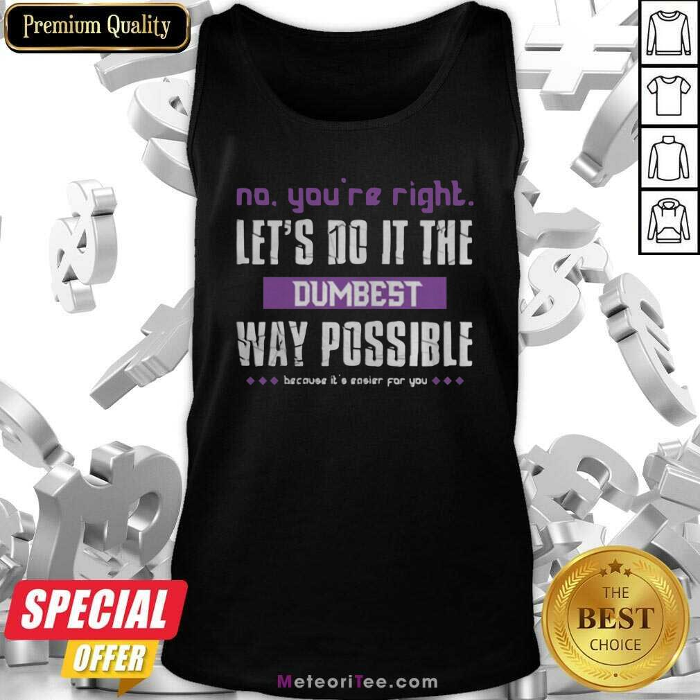 No You're Right Let's Do It The Dumbest Way Possible Tank Top- Design By Meteoritee.com