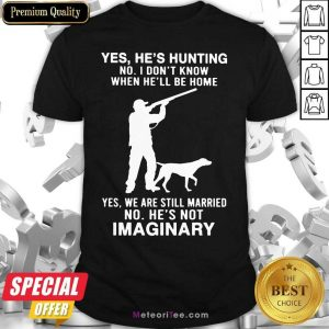 Yes He's Hunting No I Don't Know When He'll Be Home Yes We Are Still Married No He's Not Imaginary Shirt - Design By Meteoritee.com