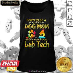Born To Be A Stay At Home Dog Mom Forced To Go To Work Lab Tech Tank Top - Design By Meteoritee.com
