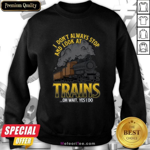 I Don't Always Stop And Look At Trains Quote Sweatshirt- Design By Meteoritee.com