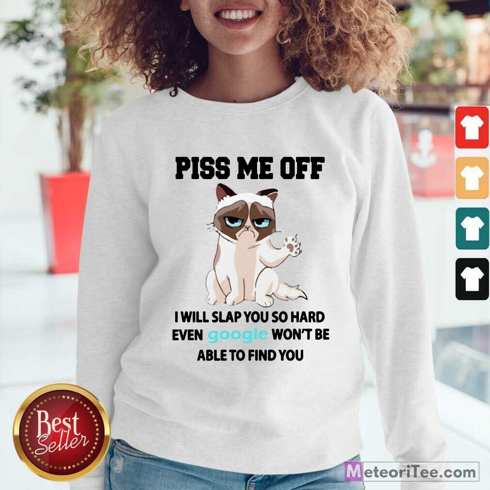 Cat Piss Me Off I Will Slap You So Hard Even Google Won't Be Able To Find You Sweatshirt - Design By Meteoritee.com