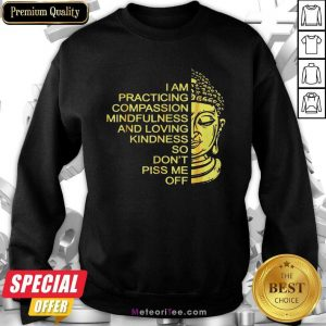 Buda I Am Practicing Compassion Mindfulness And Loving Kindness So Don't Piss Me Off Sweatshirt - Design By Meteoritee.com