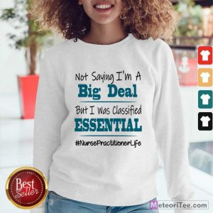 Good Not Saying I'm A Big Deal But I Was Classified Essential Nurse Practitioner Life Sweatshirt