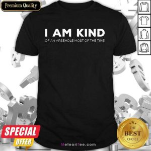 Top I Am Kind Of An Arsehole Most Of The Time Shirt